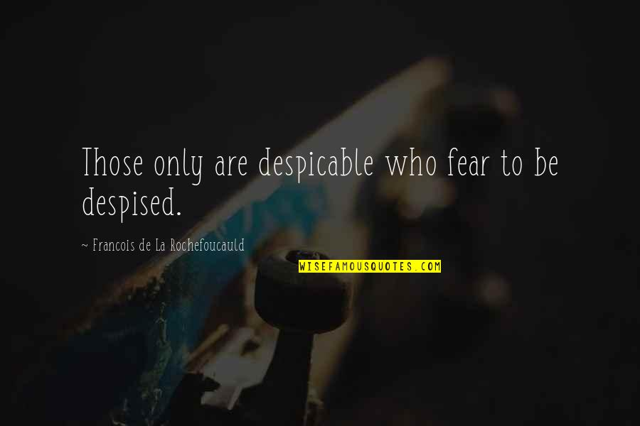 Despised Quotes By Francois De La Rochefoucauld: Those only are despicable who fear to be