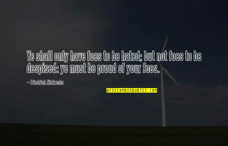 Despised Quotes By Friedrich Nietzsche: Ye shall only have foes to be hated;