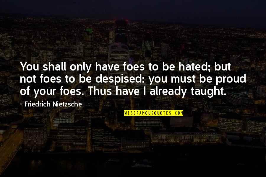 Despised Quotes By Friedrich Nietzsche: You shall only have foes to be hated;