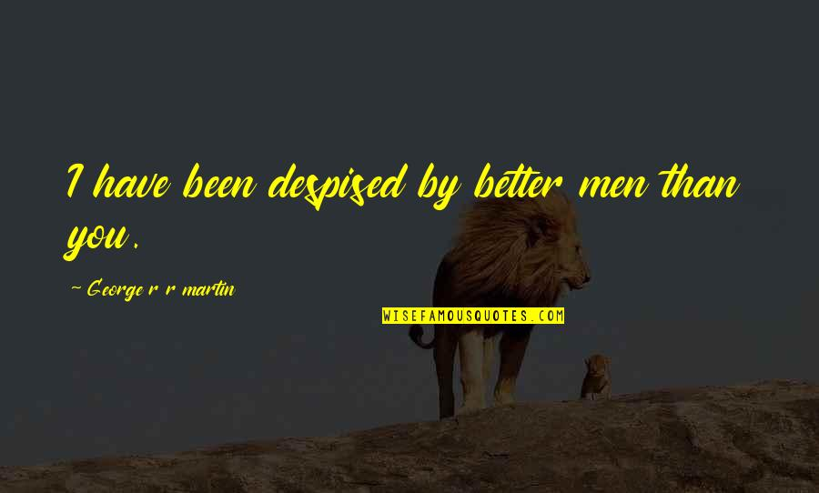 Despised Quotes By George R R Martin: I have been despised by better men than