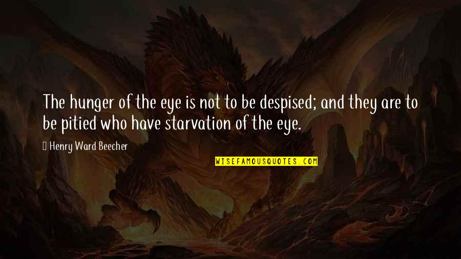 Despised Quotes By Henry Ward Beecher: The hunger of the eye is not to