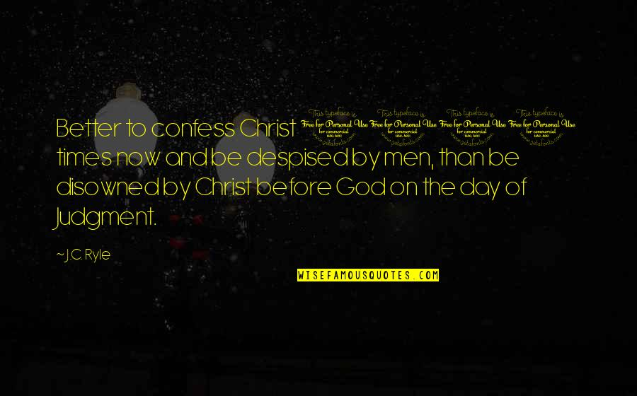 Despised Quotes By J.C. Ryle: Better to confess Christ 1000 times now and