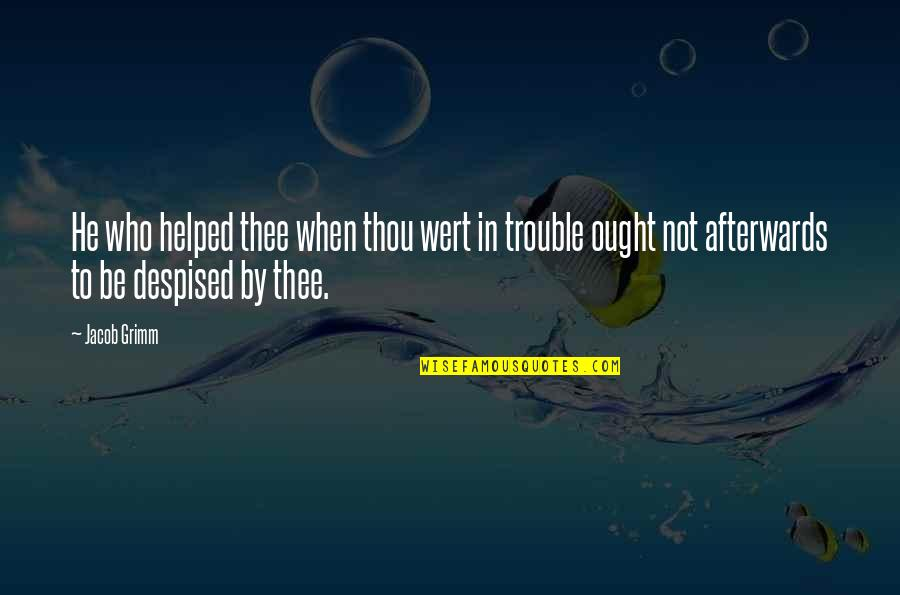 Despised Quotes By Jacob Grimm: He who helped thee when thou wert in
