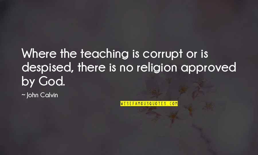 Despised Quotes By John Calvin: Where the teaching is corrupt or is despised,