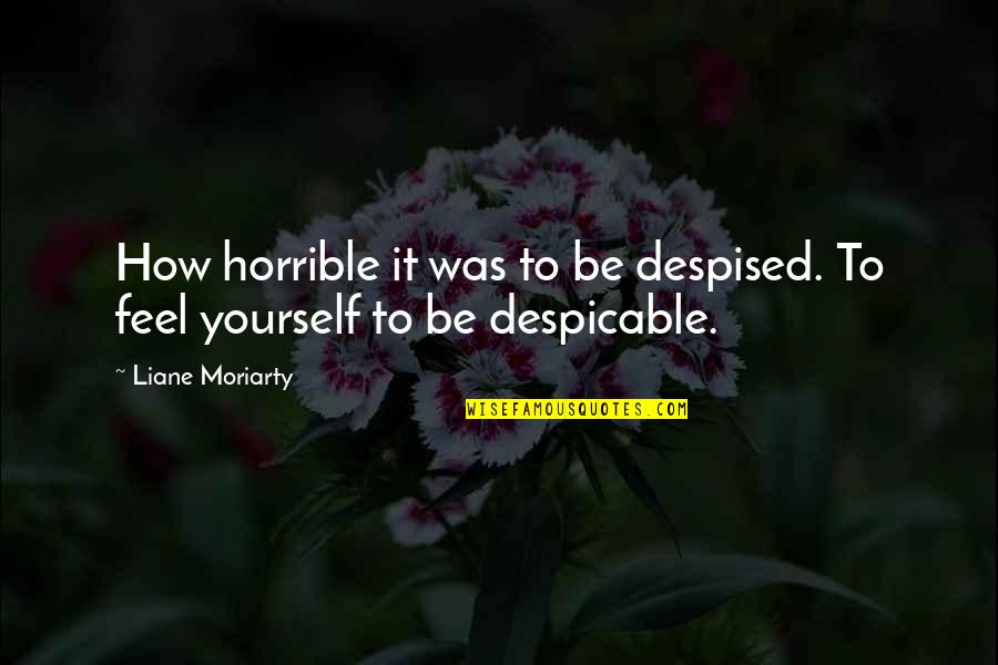 Despised Quotes By Liane Moriarty: How horrible it was to be despised. To