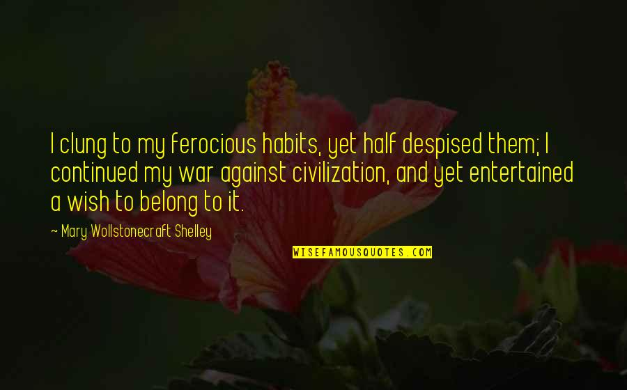 Despised Quotes By Mary Wollstonecraft Shelley: I clung to my ferocious habits, yet half