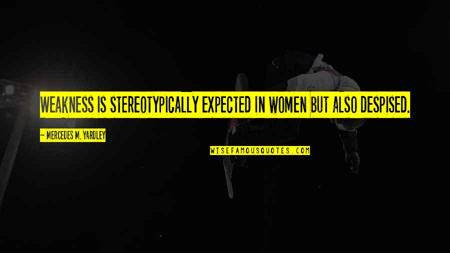 Despised Quotes By Mercedes M. Yardley: Weakness is stereotypically expected in women but also