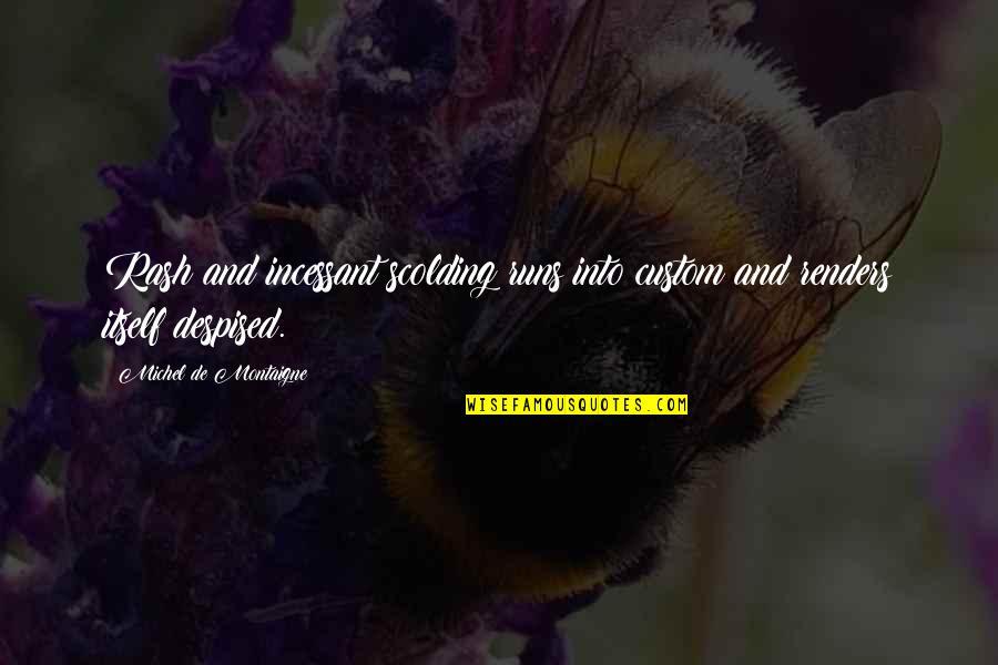 Despised Quotes By Michel De Montaigne: Rash and incessant scolding runs into custom and