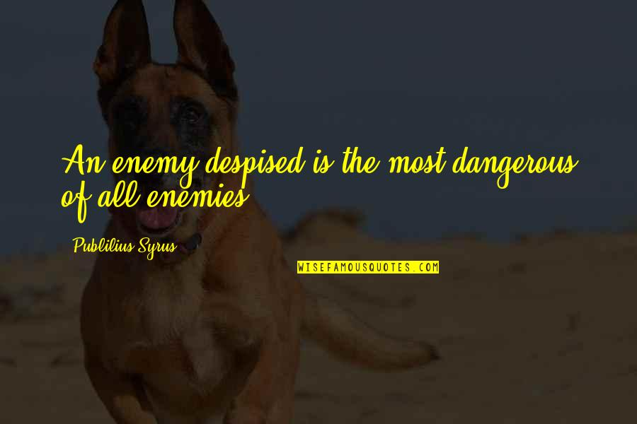 Despised Quotes By Publilius Syrus: An enemy despised is the most dangerous of