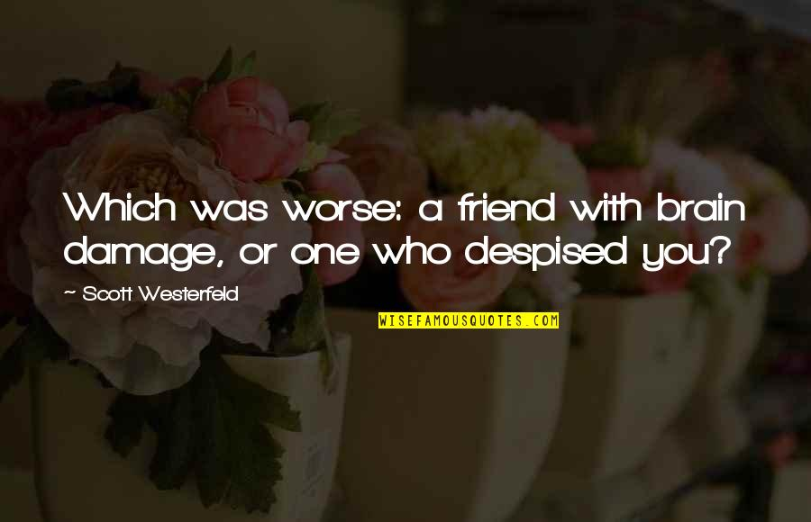 Despised Quotes By Scott Westerfeld: Which was worse: a friend with brain damage,