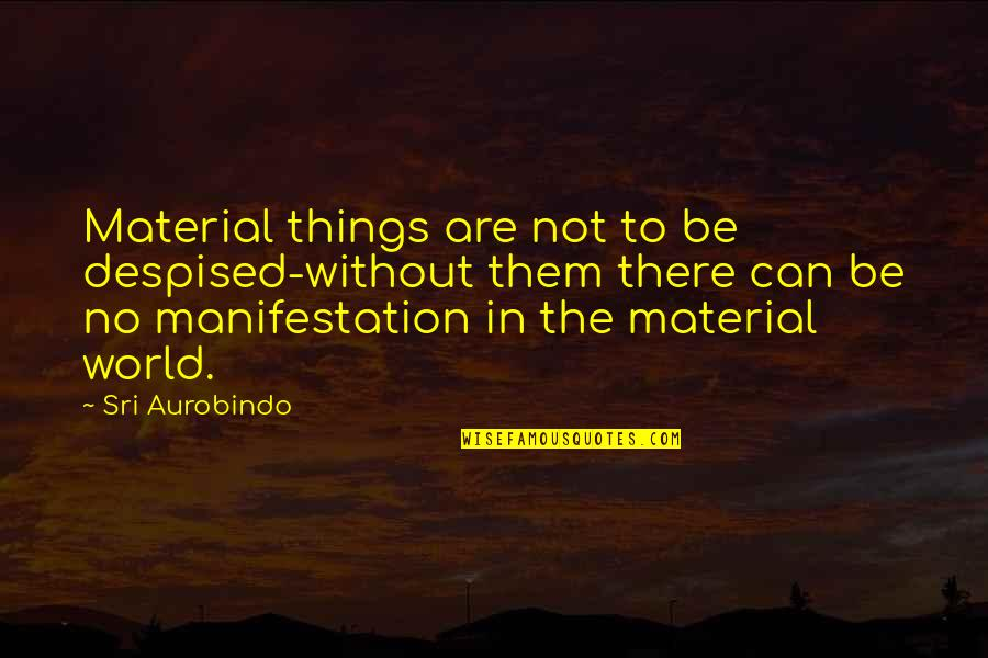 Despised Quotes By Sri Aurobindo: Material things are not to be despised-without them