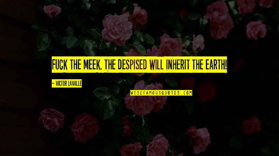 Despised Quotes By Victor LaValle: Fuck the meek. The despised will inherit the