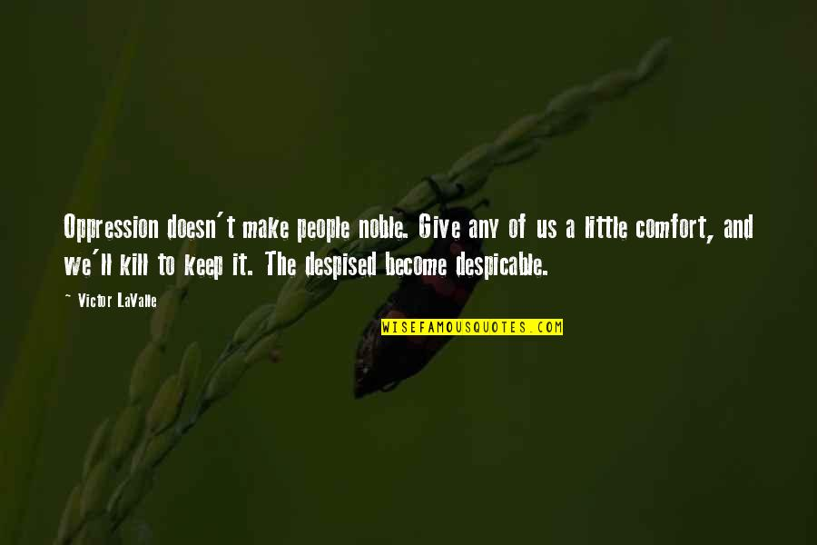 Despised Quotes By Victor LaValle: Oppression doesn't make people noble. Give any of