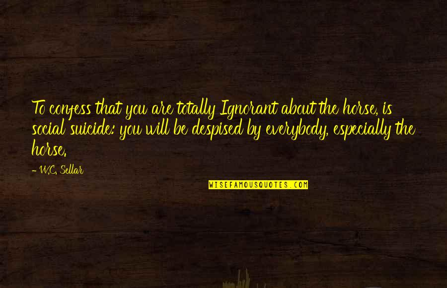Despised Quotes By W.C. Sellar: To confess that you are totally Ignorant about