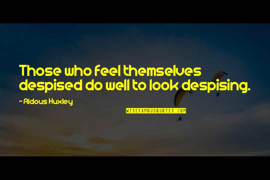 Despising Quotes By Aldous Huxley: Those who feel themselves despised do well to