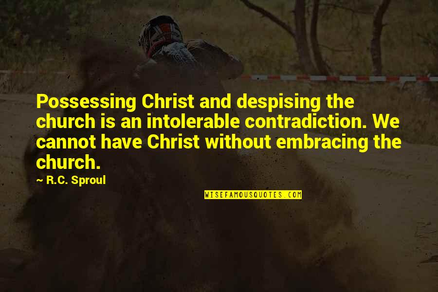 Despising Quotes By R.C. Sproul: Possessing Christ and despising the church is an