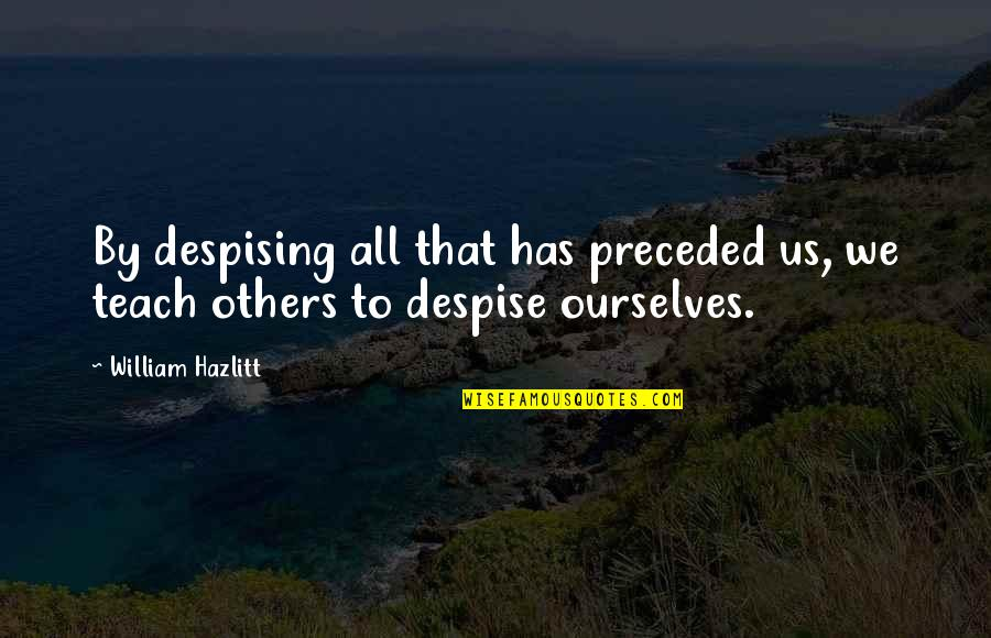 Despising Quotes By William Hazlitt: By despising all that has preceded us, we