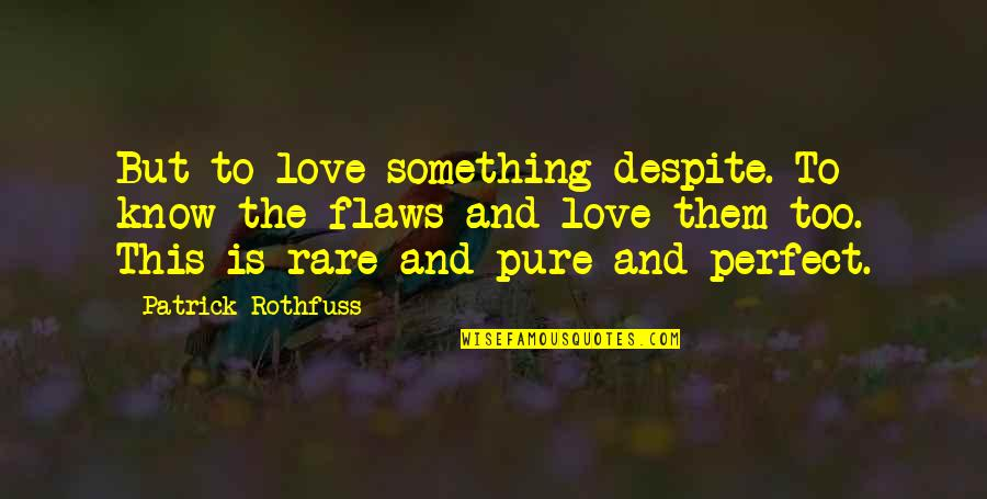 Despite My Flaws Quotes By Patrick Rothfuss: But to love something despite. To know the