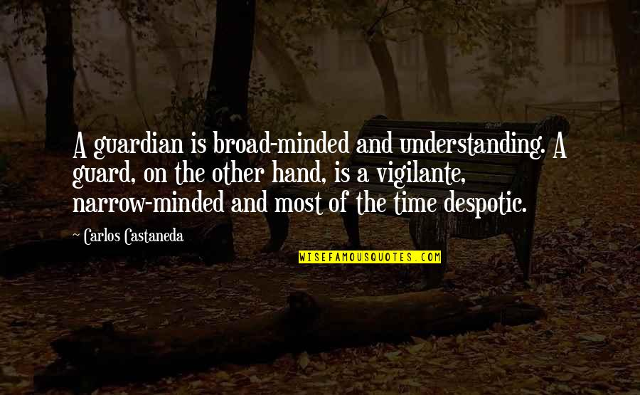 Despotic Quotes By Carlos Castaneda: A guardian is broad-minded and understanding. A guard,