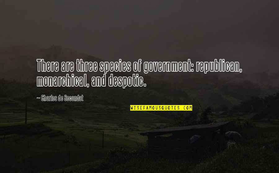 Despotic Quotes By Charles De Secondat: There are three species of government: republican, monarchical,