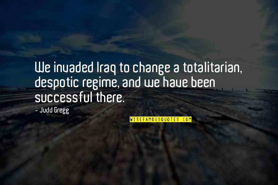 Despotic Quotes By Judd Gregg: We invaded Iraq to change a totalitarian, despotic