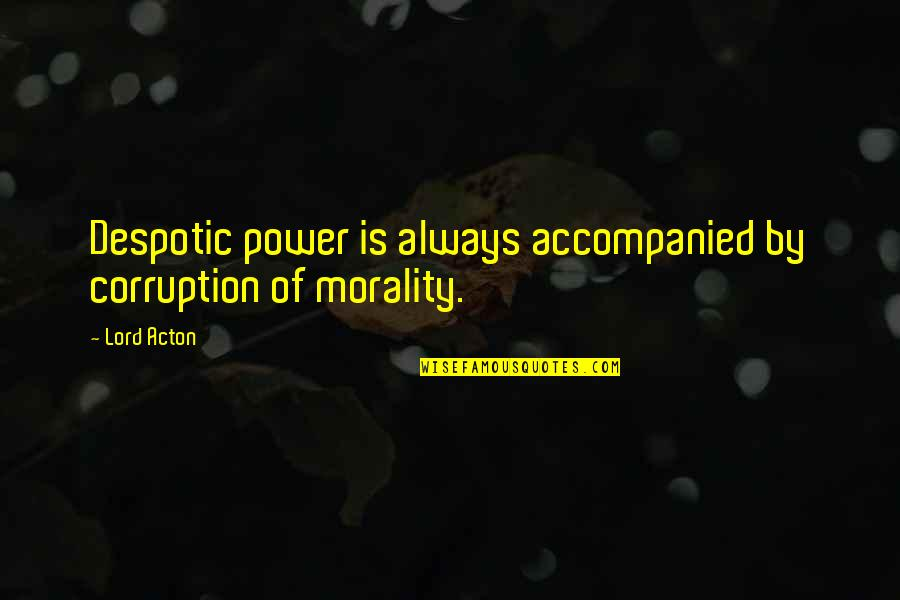 Despotic Quotes By Lord Acton: Despotic power is always accompanied by corruption of