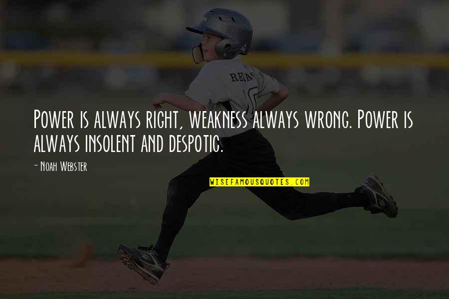 Despotic Quotes By Noah Webster: Power is always right, weakness always wrong. Power