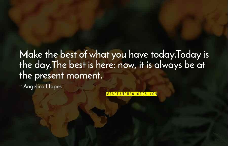 Dessenquin Quotes By Angelica Hopes: Make the best of what you have today.Today