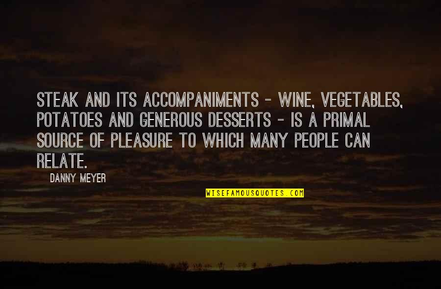 Desserts Quotes By Danny Meyer: Steak and its accompaniments - wine, vegetables, potatoes