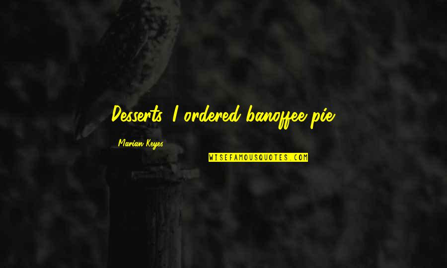 Desserts Quotes By Marian Keyes: Desserts. I ordered banoffee pie.