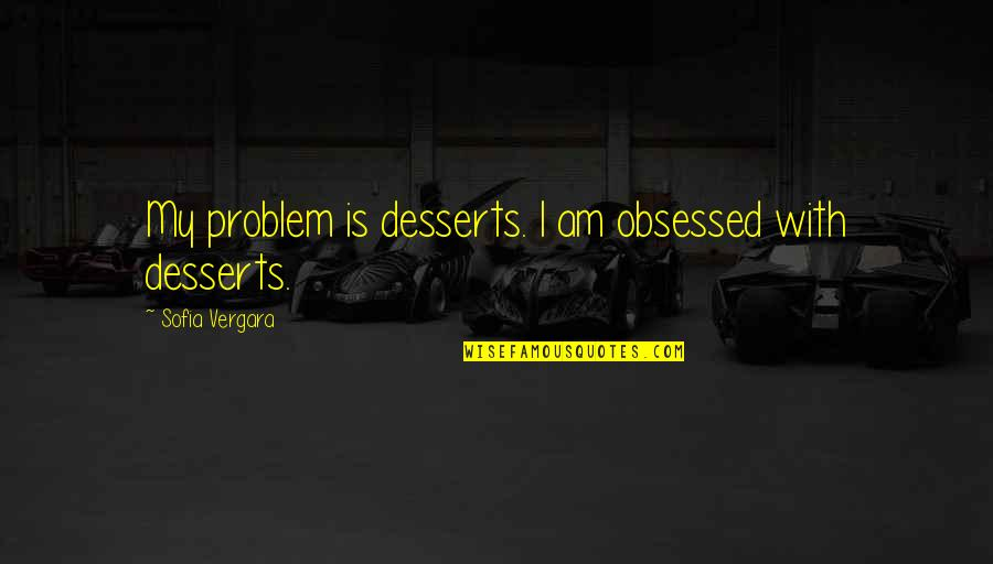 Desserts Quotes By Sofia Vergara: My problem is desserts. I am obsessed with