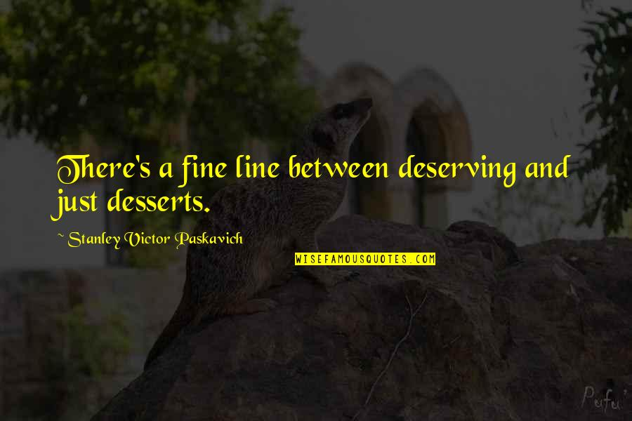 Desserts Quotes By Stanley Victor Paskavich: There's a fine line between deserving and just