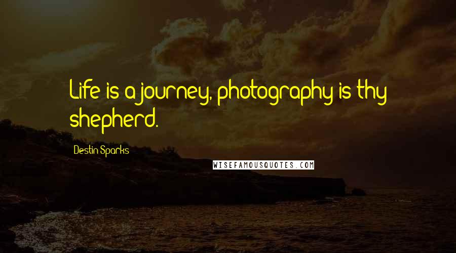 Destin Sparks quotes: Life is a journey, photography is thy shepherd.