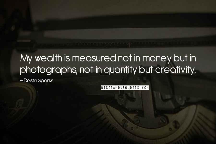 Destin Sparks quotes: My wealth is measured not in money but in photographs, not in quantity but creativity.