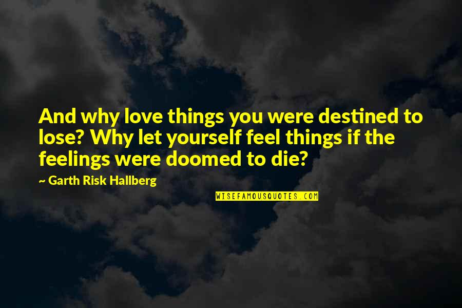 Destined To Die Quotes By Garth Risk Hallberg: And why love things you were destined to