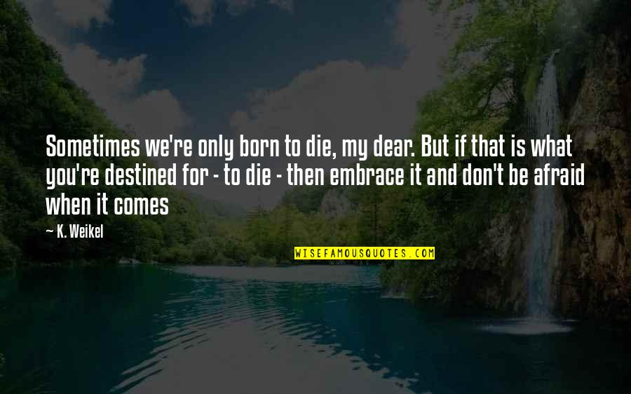 Destined To Die Quotes By K. Weikel: Sometimes we're only born to die, my dear.
