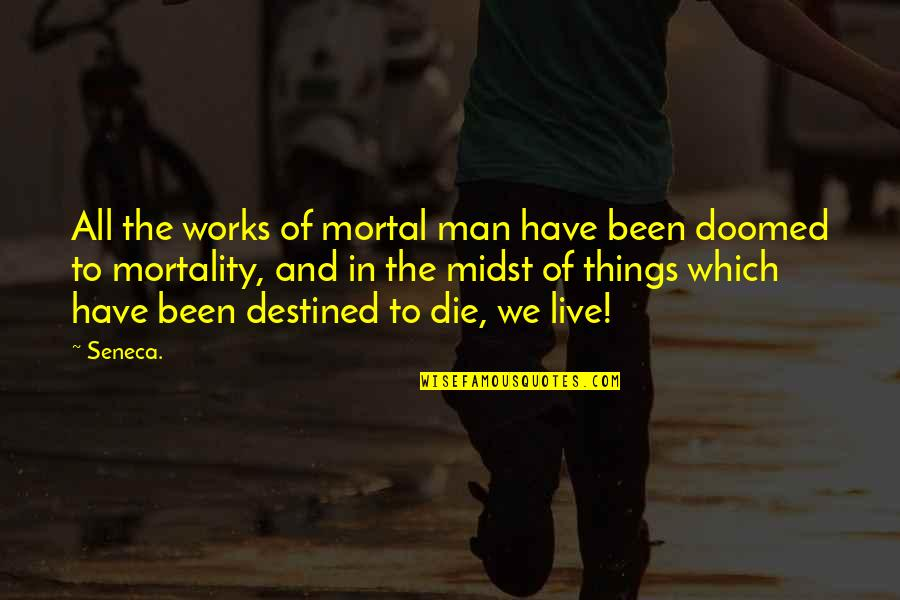 Destined To Die Quotes By Seneca.: All the works of mortal man have been