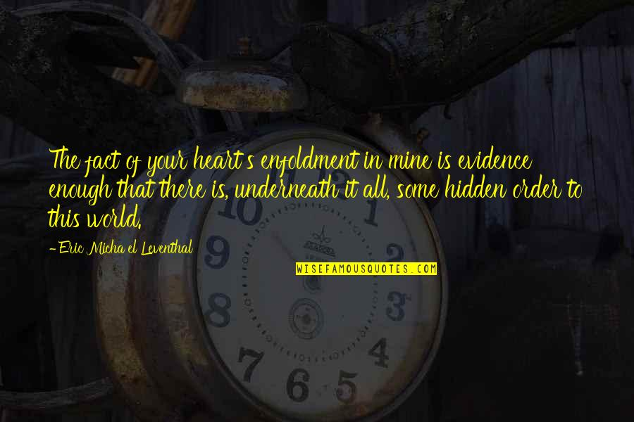 Destiny And Fate And Love Quotes By Eric Micha'el Leventhal: The fact of your heart's enfoldment in mine