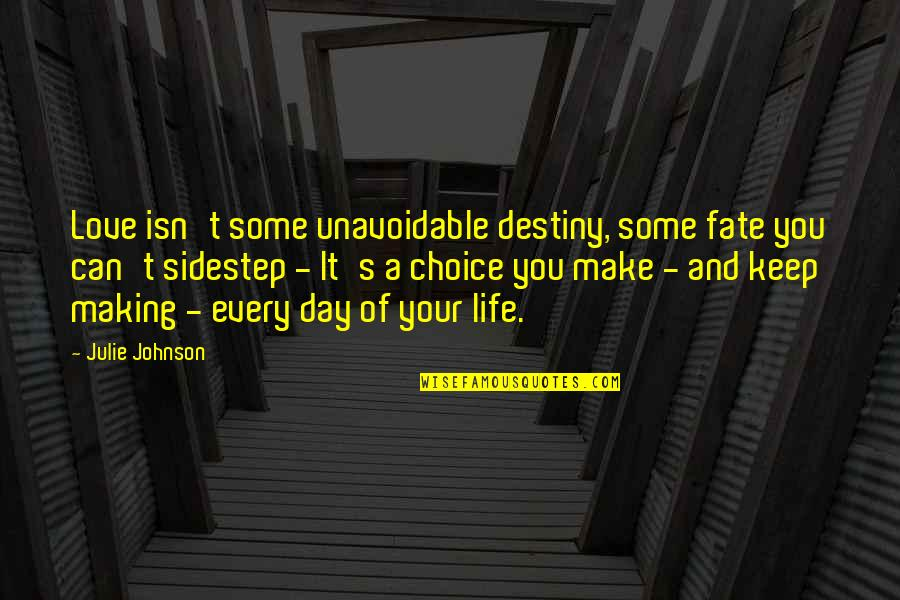 Destiny And Fate And Love Quotes By Julie Johnson: Love isn't some unavoidable destiny, some fate you