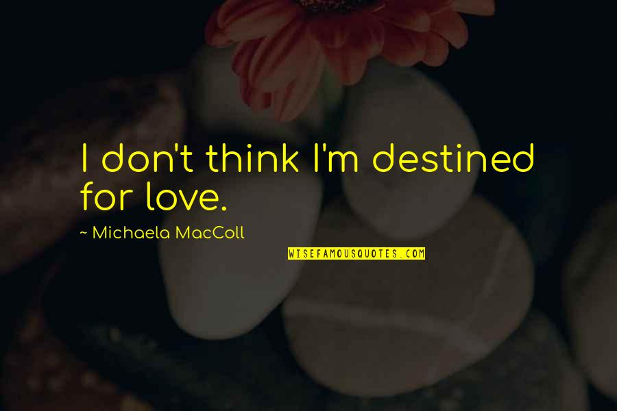 Destiny And Fate And Love Quotes By Michaela MacColl: I don't think I'm destined for love.
