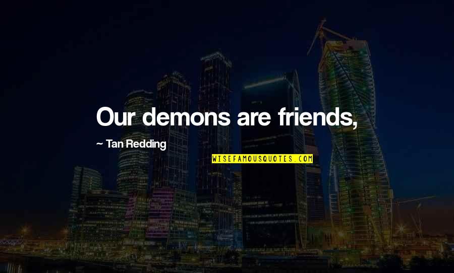 Destiny And Fate And Love Quotes By Tan Redding: Our demons are friends,