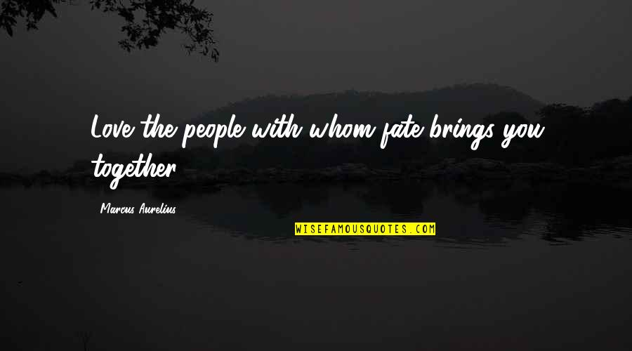 Destiny And Fate Of Love Quotes By Marcus Aurelius: Love the people with whom fate brings you