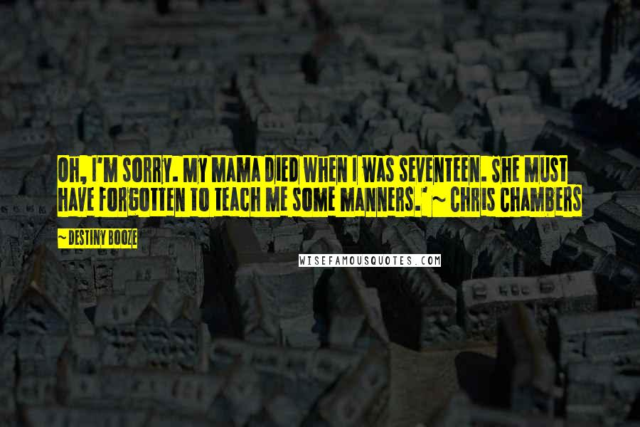 Destiny Booze quotes: Oh, I'm sorry. My mama died when I was seventeen. She must have forgotten to teach me some manners.' ~ Chris Chambers