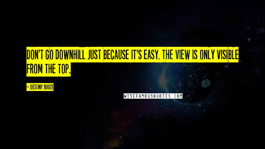 Destiny Booze quotes: Don't go downhill just because it's easy. The view is only visible from the top.