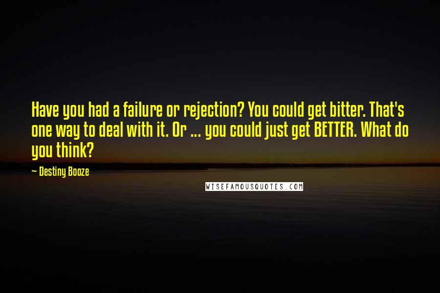 Destiny Booze quotes: Have you had a failure or rejection? You could get bitter. That's one way to deal with it. Or ... you could just get BETTER. What do you think?