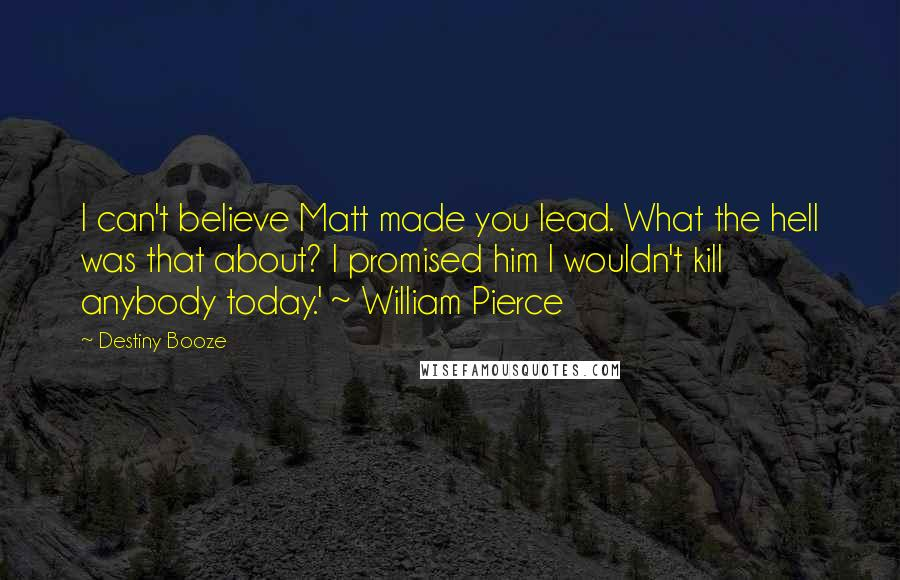 Destiny Booze quotes: I can't believe Matt made you lead. What the hell was that about? I promised him I wouldn't kill anybody today.' ~ William Pierce