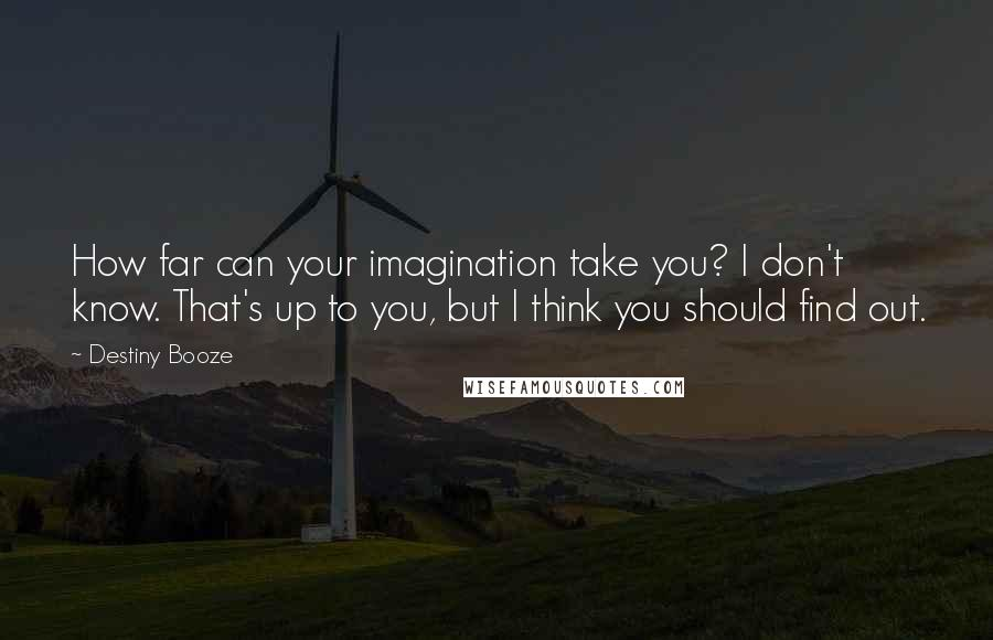Destiny Booze quotes: How far can your imagination take you? I don't know. That's up to you, but I think you should find out.