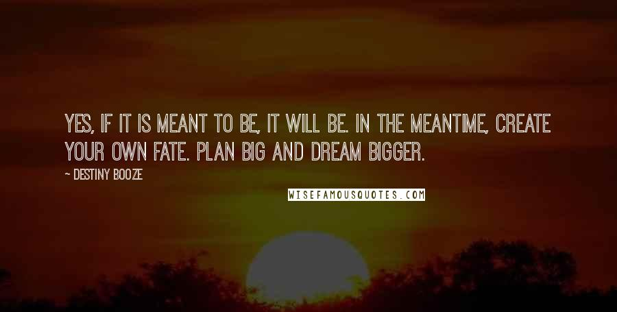 Destiny Booze quotes: Yes, if it is meant to be, it will be. In the meantime, create your own fate. Plan big and dream bigger.