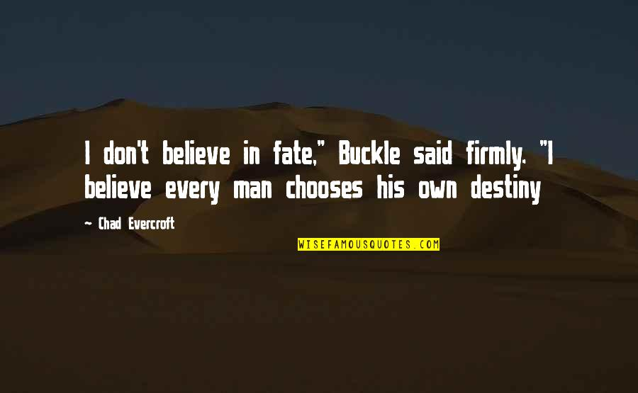 """Destiny Fate Quotes By Chad Evercroft: I don't believe in fate,"""" Buckle said firmly."""
