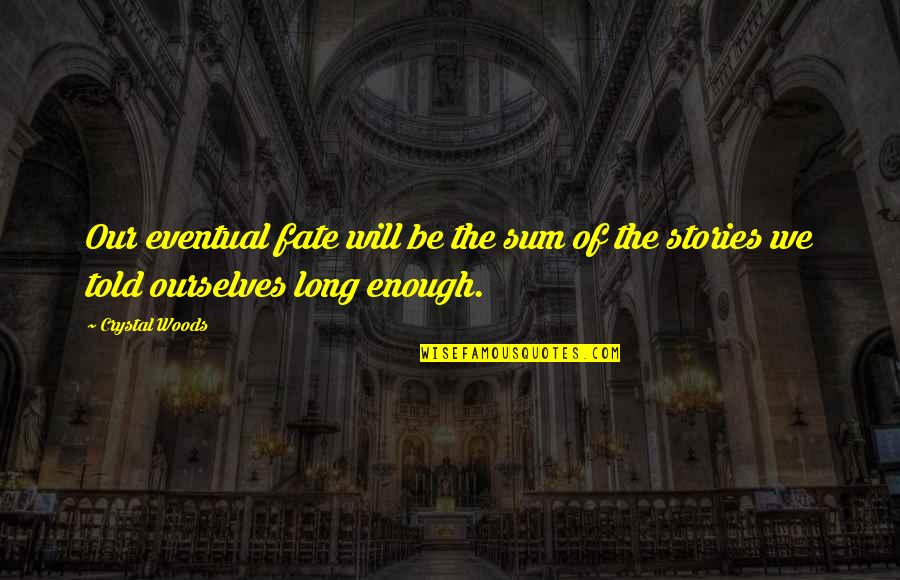 Destiny Fate Quotes By Crystal Woods: Our eventual fate will be the sum of